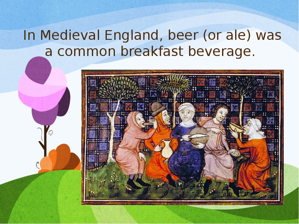 In Medieval England, beer (or ale) was a common breakfast beverage.