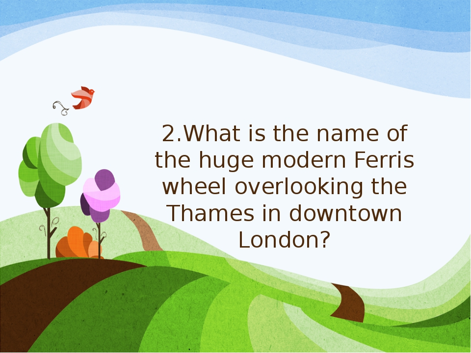 2.What is the name of the huge modern Ferris wheel overlooking the Thames in...