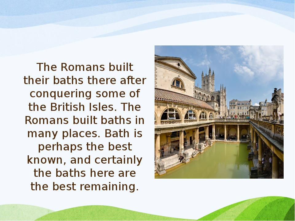 The Romans built their baths there after conquering some of the British Isles...