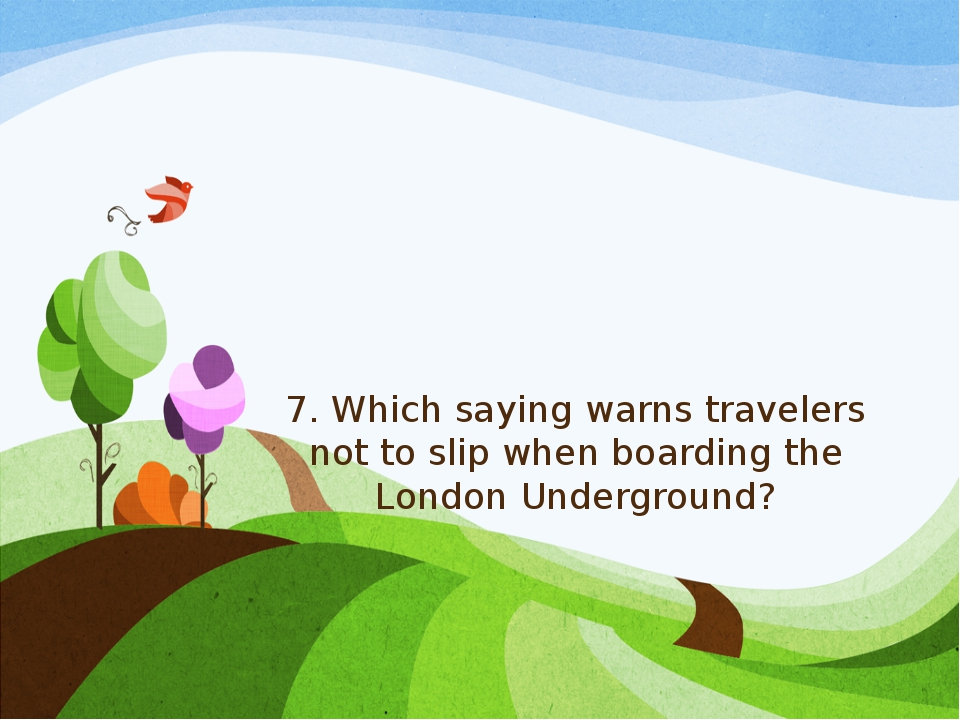 7. Which saying warns travelers not to slip when boarding the London Undergro...