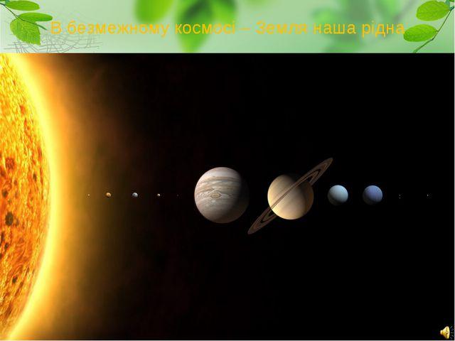 В безмежному космосі – Земля наша рідна