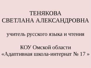 ТЕНЯКОВА СВЕТЛАНА АЛЕКСАНДРОВНА учитель русского языка и чтения КОУ Омской об