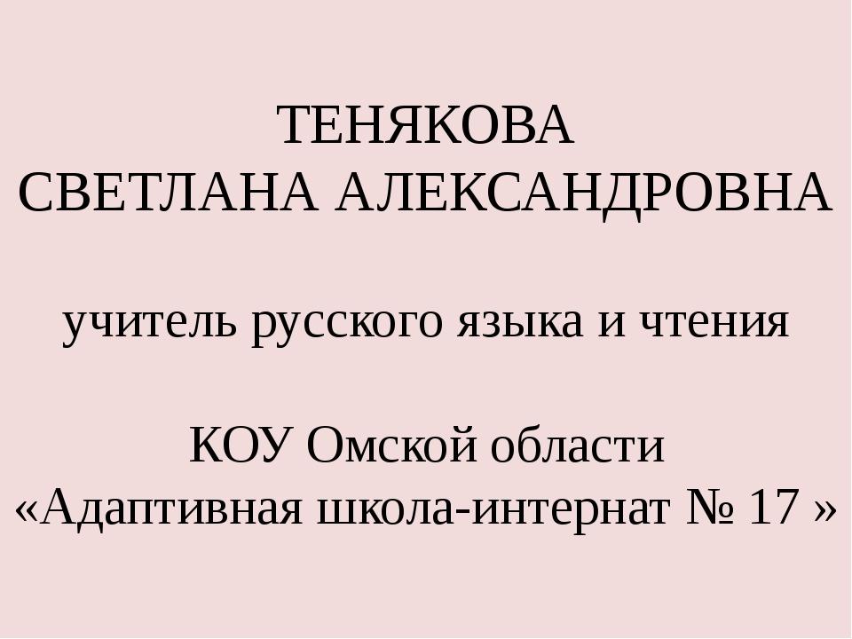ТЕНЯКОВА СВЕТЛАНА АЛЕКСАНДРОВНА учитель русского языка и чтения КОУ Омской об...