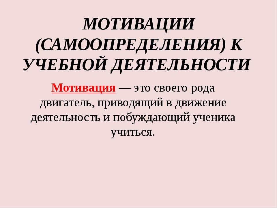 МОТИВАЦИИ (САМООПРЕДЕЛЕНИЯ) К УЧЕБНОЙ ДЕЯТЕЛЬНОСТИ Мотивация— это своего ро...