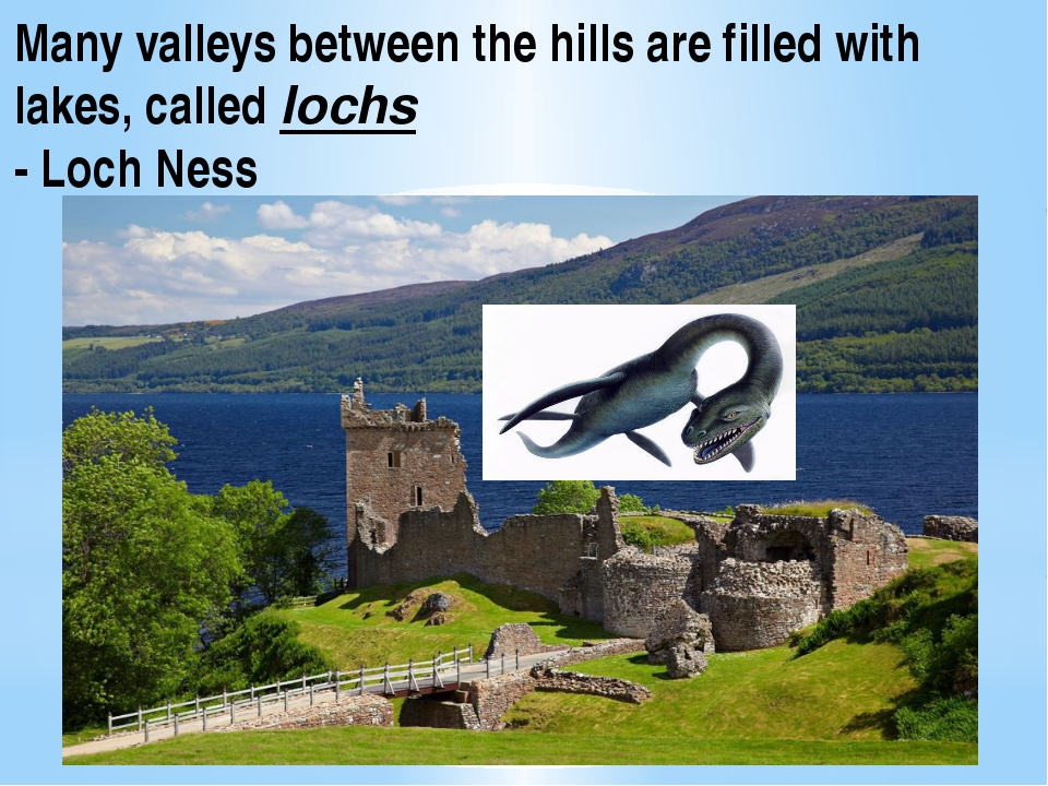 Many valleys between the hills are filled with lakes, called lochs - Loch Ness