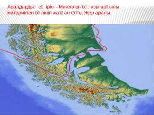 Аралдардың ең ірісі –Магеллан бұғазы арқылы материктен бөлініп жатқан Отты Же