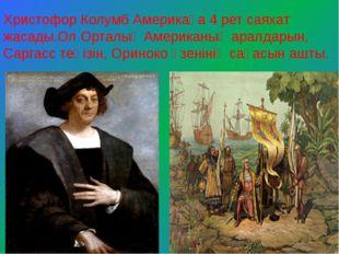 Христофор Колумб Америкаға 4 рет саяхат жасады.Ол Орталық Американың аралдары