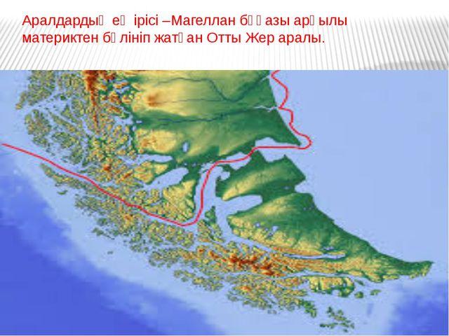 Аралдардың ең ірісі –Магеллан бұғазы арқылы материктен бөлініп жатқан Отты Же...
