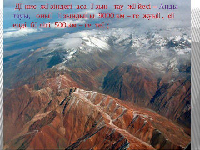 Дүние жүзіндегі аса ұзын тау жүйесі – Анды тауы, оның ұзындығы 9000 км – ге...