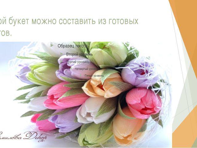 Такой букет можно составить из готовых цветов.