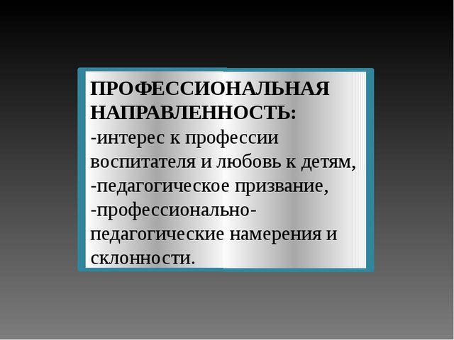 ПРОФЕССИОНАЛЬНАЯ НАПРАВЛЕННОСТЬ: -интерес к профессии воспитателя и любовь к...