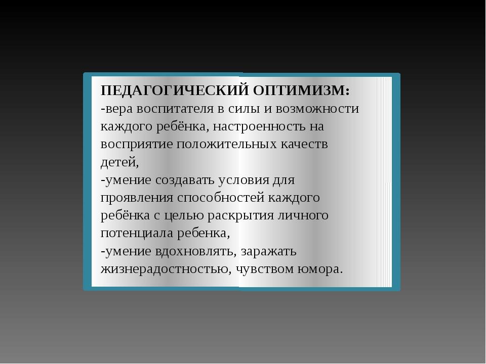 ПЕДАГОГИЧЕСКИЙ ОПТИМИЗМ: -вера воспитателя в силы и возможности каждого ребён...