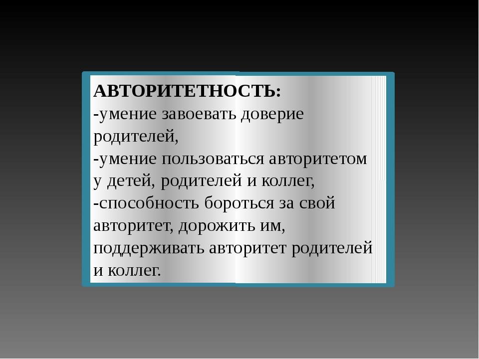 АВТОРИТЕТНОСТЬ: -умение завоевать доверие родителей, -умение пользоваться авт...