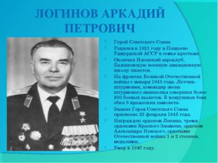 ЛОГИНОВ АРКАДИЙ ПЕТРОВИЧ Герой Советского Союза Родился в 1921 году в Поздее