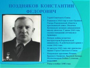 ПОЗДНЯКОВ КОНСТАНТИН ФЕДОРОВИЧ Герой Советского Союза Родился в 1916 году в