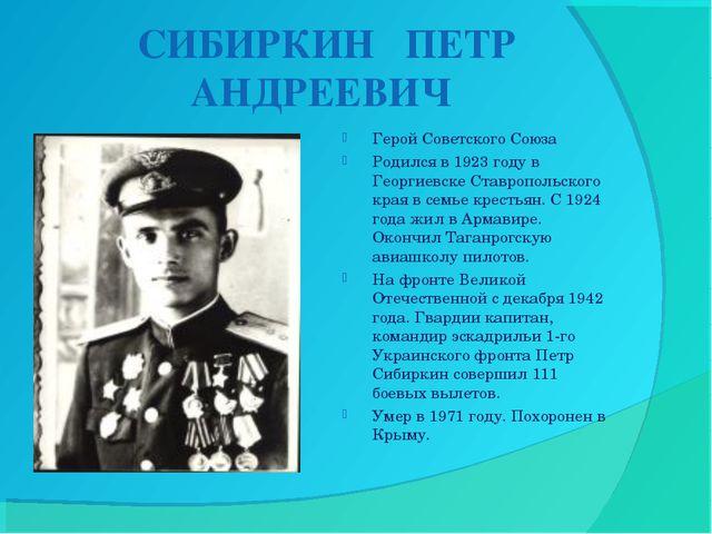 СИБИРКИН ПЕТР АНДРЕЕВИЧ Герой Советского Союза Родился в 1923 году в Георгие...