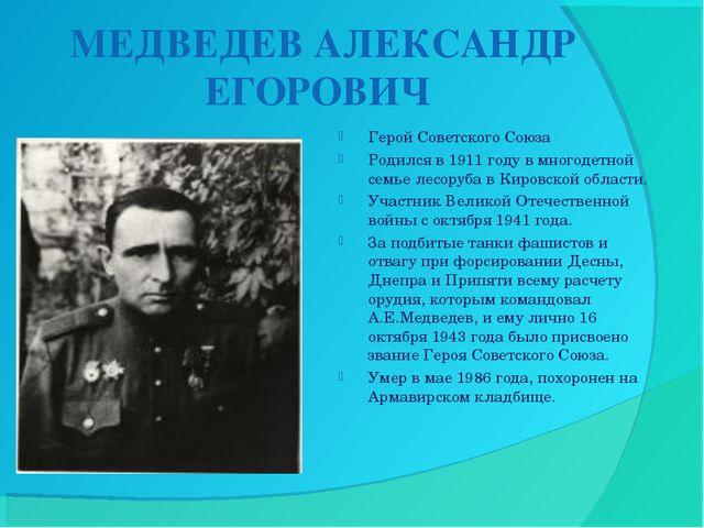 МЕДВЕДЕВ АЛЕКСАНДР ЕГОРОВИЧ Герой Советского Союза Родился в 1911 году в мно...