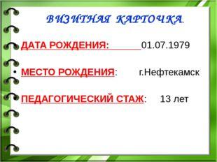 ВИЗИТНАЯ КАРТОЧКА. ДАТА РОЖДЕНИЯ: 01.07.1979 МЕСТО РОЖДЕНИЯ: г.Нефтекамск ПЕД