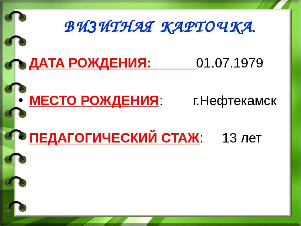 ВИЗИТНАЯ КАРТОЧКА. ДАТА РОЖДЕНИЯ: 01.07.1979 МЕСТО РОЖДЕНИЯ: г.Нефтекамск ПЕД...