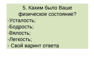 5. Каким было Ваше физическое состояние? -Усталость; -Бодрость; -Вялость; -Ле