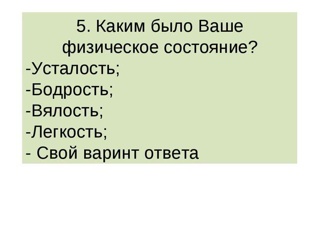 5. Каким было Ваше физическое состояние? -Усталость; -Бодрость; -Вялость; -Ле...