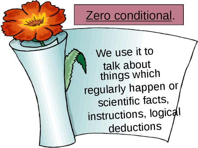 Zero conditional. We use it to talk about things which regularly happen or s...