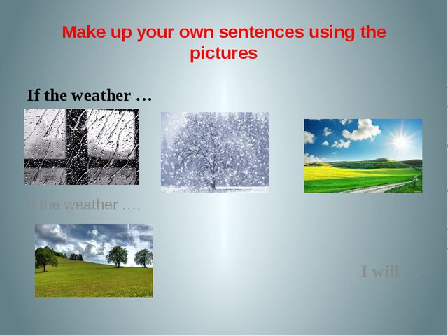 Make up your own sentences using the pictures If the weather … If the weather...