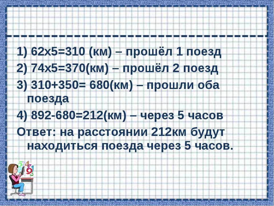 1) 62х5=310 (км) – прошёл 1 поезд 2) 74х5=370(км) – прошёл 2 поезд 3) 310+350...