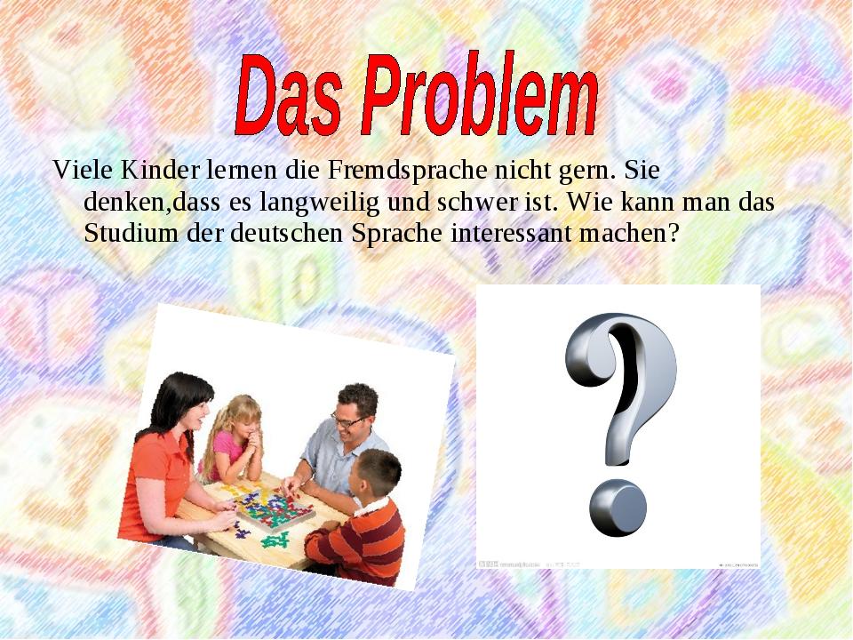 Viele Kinder lernen die Fremdsprache nicht gern. Sie denken,dass es langweili...