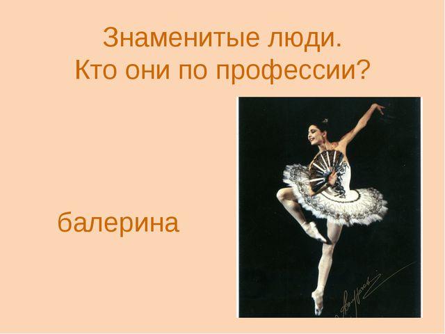 Знаменитые люди. Кто они по профессии? Алтына́й Асылмура́това балерина