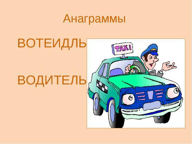 Анаграммы ВОТЕИДЛЬ ВОДИТЕЛЬ