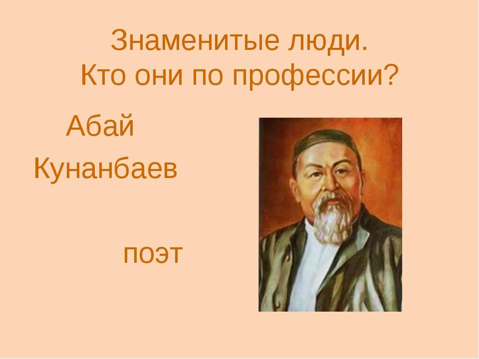 Знаменитые люди. Кто они по профессии? Абай Кунанбаев поэт