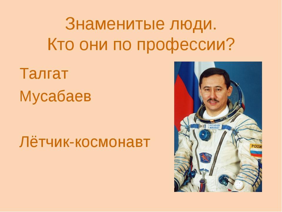 Знаменитые люди. Кто они по профессии? Талгат Мусабаев Лётчик-космонавт