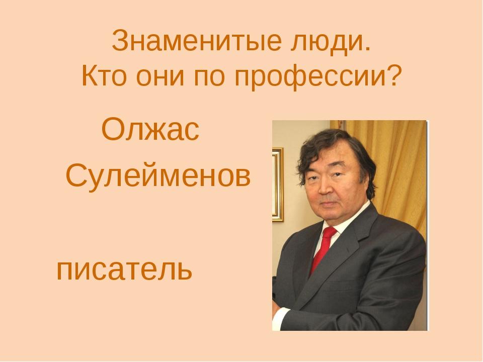 Знаменитые люди. Кто они по профессии? Олжас Сулейменов писатель