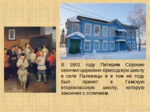 В 1901 году Питирим Сорокин окончил церковно-приходскую школу в селе Палевицы