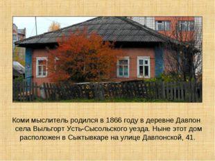 Коми мыслитель родился в 1866 году в деревне Давпон села Выльгорт Усть-Cысол