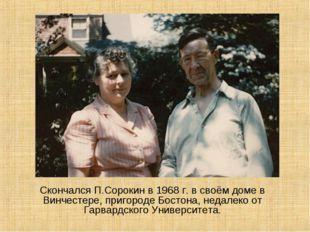 СкончалсяП.Сорокин в 1968 г. в своём доме в Винчестере, пригороде Бостона,