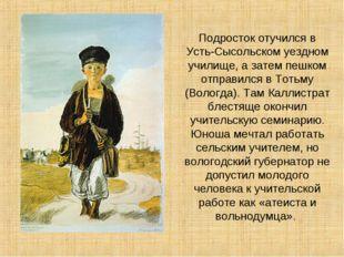 Подросток отучился в Усть-Сысольском уездном училище, а затем пешком отправил