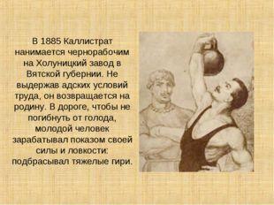 В 1885 Каллистрат нанимается чернорабочим на Холуницкий завод в Вятской губер