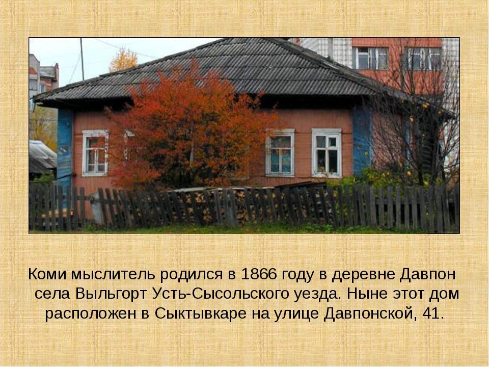 Коми мыслитель родился в 1866 году в деревне Давпон села Выльгорт Усть-Cысол...