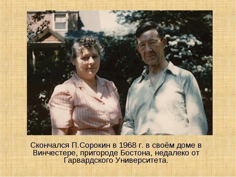 СкончалсяП.Сорокин в 1968 г. в своём доме в Винчестере, пригороде Бостона,...