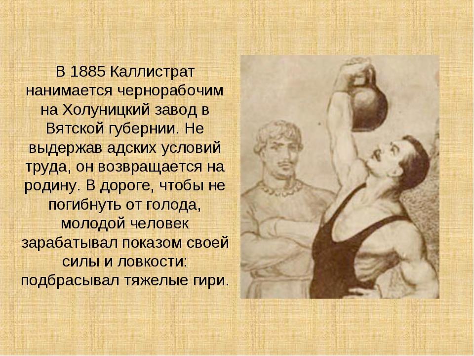 В 1885 Каллистрат нанимается чернорабочим на Холуницкий завод в Вятской губер...