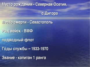 Место рождения - Северная Осетия, с.Дигора Место смерти - Севастополь Род вой