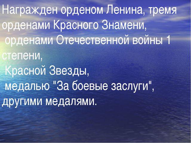 Награжден орденом Ленина, тремя орденами Красного Знамени, орденами Отечестве...