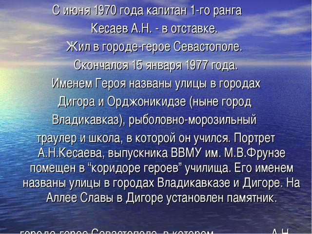 С июня 1970 года капитан 1-го ранга Кесаев А.Н. - в отставке. Жил в городе-ге...