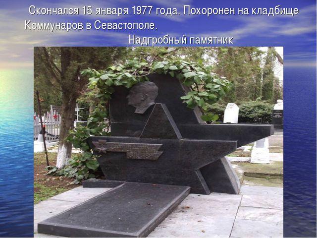 Скончался 15 января 1977 года. Похоронен на кладбище Коммунаров в Севастополе...