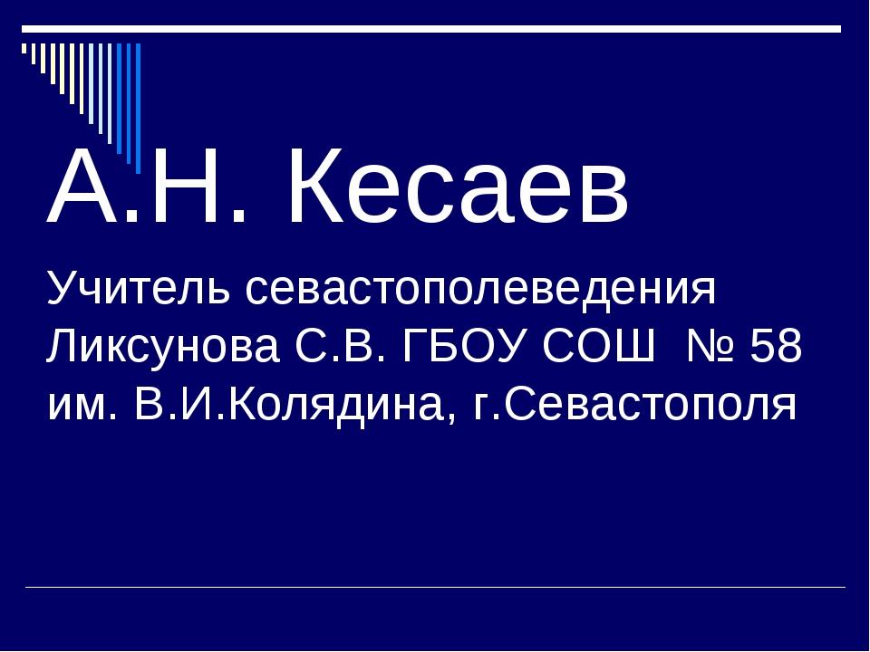 А.Н. Кесаев Учитель севастополеведения Ликсунова С.В. ГБОУ СОШ № 58 им. В.И.К...