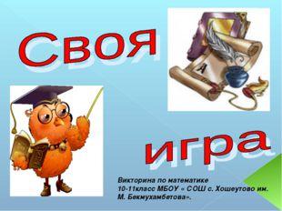 Викторина по математике 10-11класс МБОУ « СОШ с. Хошеутово им. М. Бекмухамбет