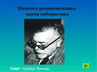 Назовите родоначальника науки кибернетика Ответ: Норберт Виннер.