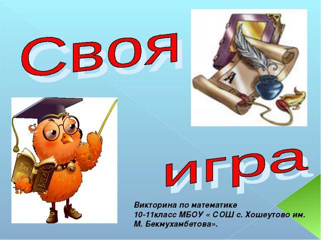 Викторина по математике 10-11класс МБОУ « СОШ с. Хошеутово им. М. Бекмухамбет...